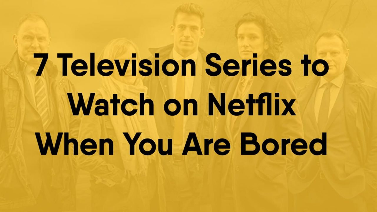 7 Television Series To Watch On Netflix When You Are Bored